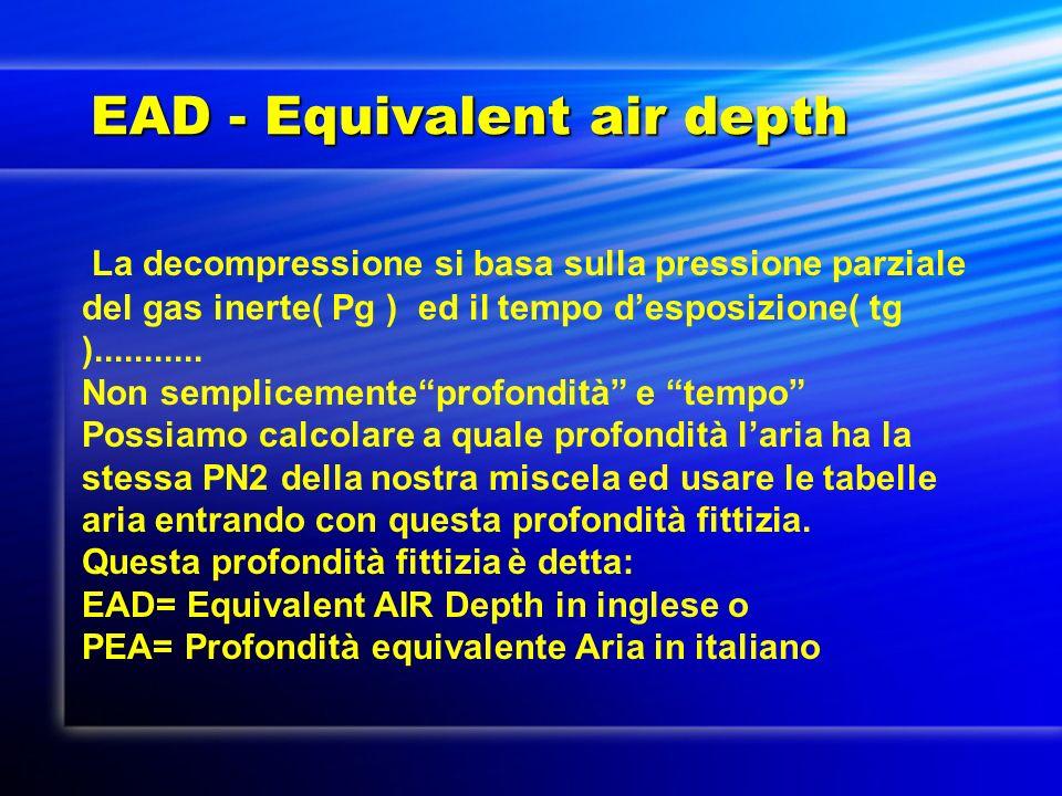 EAD - Equivalent air depth La decompressione si basa sulla pressione parziale del gas inerte( Pg ) ed il tempo desposizione( tg )........... Non sempl