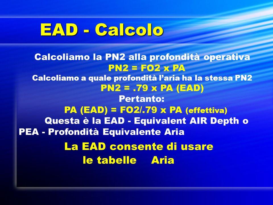 EAD - Calcolo EAD - Calcolo Calcoliamo la PN2 alla profondità operativa PN2 = FO2 x PA Calcoliamo a quale profondità laria ha la stessa PN2 PN2 =.79 x