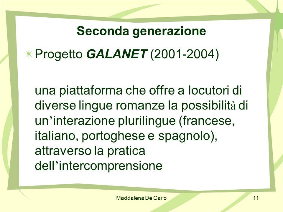 Maddalena De Carlo11 Seconda generazione Progetto GALANET (2001-2004) una piattaforma che offre a locutori di diverse lingue romanze la possibilit à d