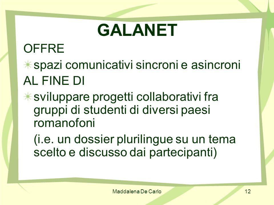 Maddalena De Carlo12 GALANET OFFRE spazi comunicativi sincroni e asincroni AL FINE DI sviluppare progetti collaborativi fra gruppi di studenti di dive