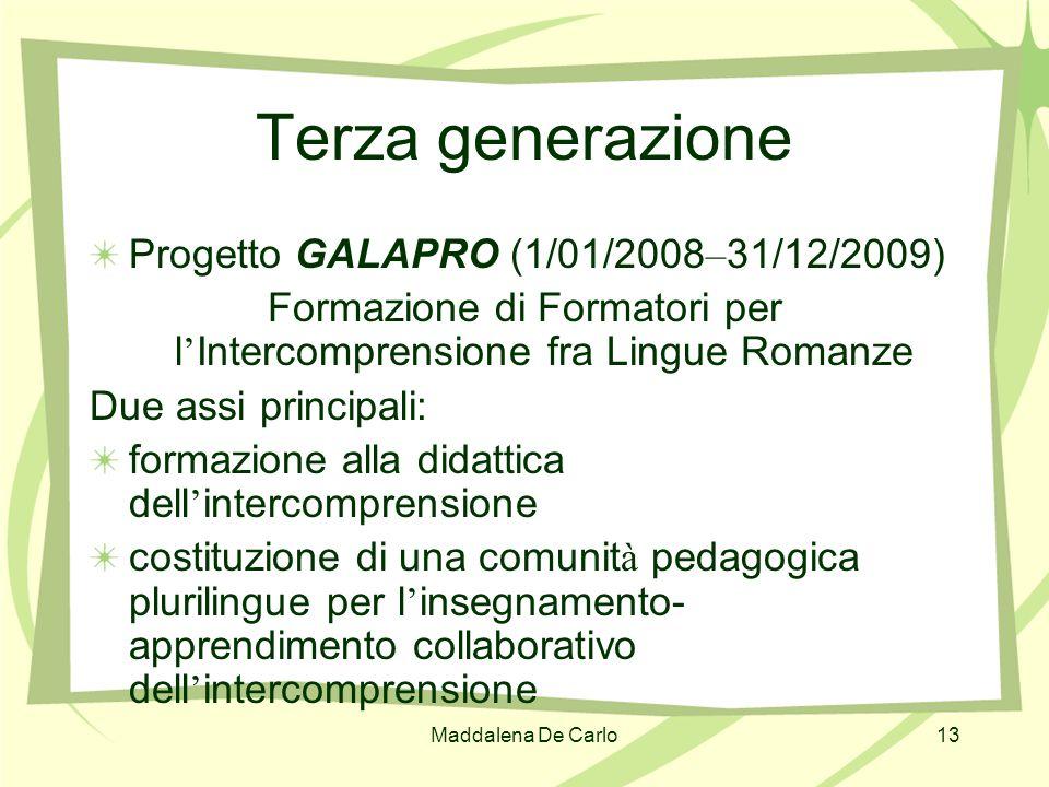 Maddalena De Carlo13 Terza generazione Progetto GALAPRO (1/01/2008 – 31/12/2009) Formazione di Formatori per l Intercomprensione fra Lingue Romanze Du