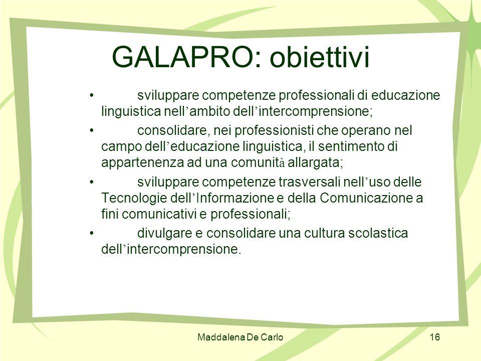 Maddalena De Carlo16 GALAPRO: obiettivi sviluppare competenze professionali di educazione linguistica nell ambito dell intercomprensione; consolidare,