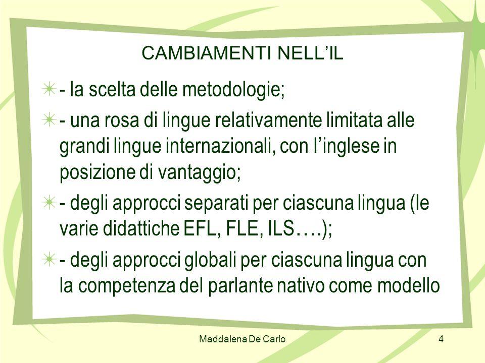 Maddalena De Carlo4 CAMBIAMENTI NELLIL - la scelta delle metodologie; - una rosa di lingue relativamente limitata alle grandi lingue internazionali, c