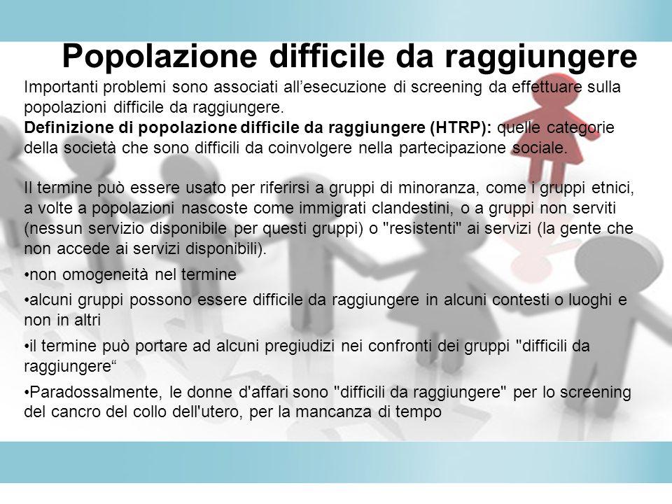 Popolazione difficile da raggiungere Importanti problemi sono associati allesecuzione di screening da effettuare sulla popolazioni difficile da raggiu