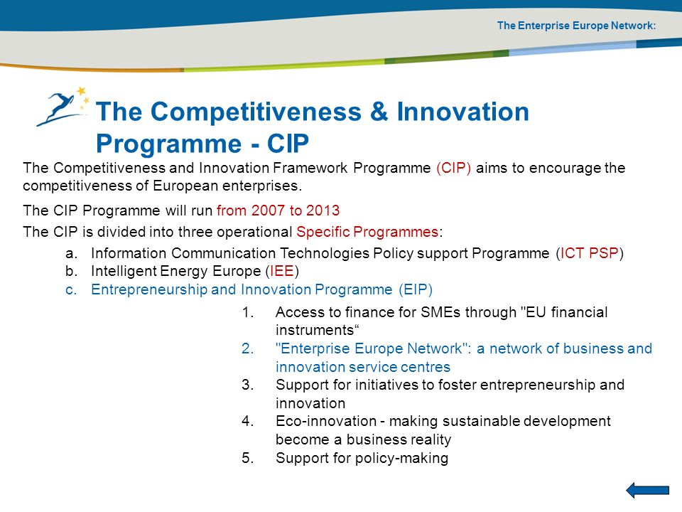The Enterprise Europe Network: The Competitiveness & Innovation Programme - CIP The Competitiveness and Innovation Framework Programme (CIP) aims to e