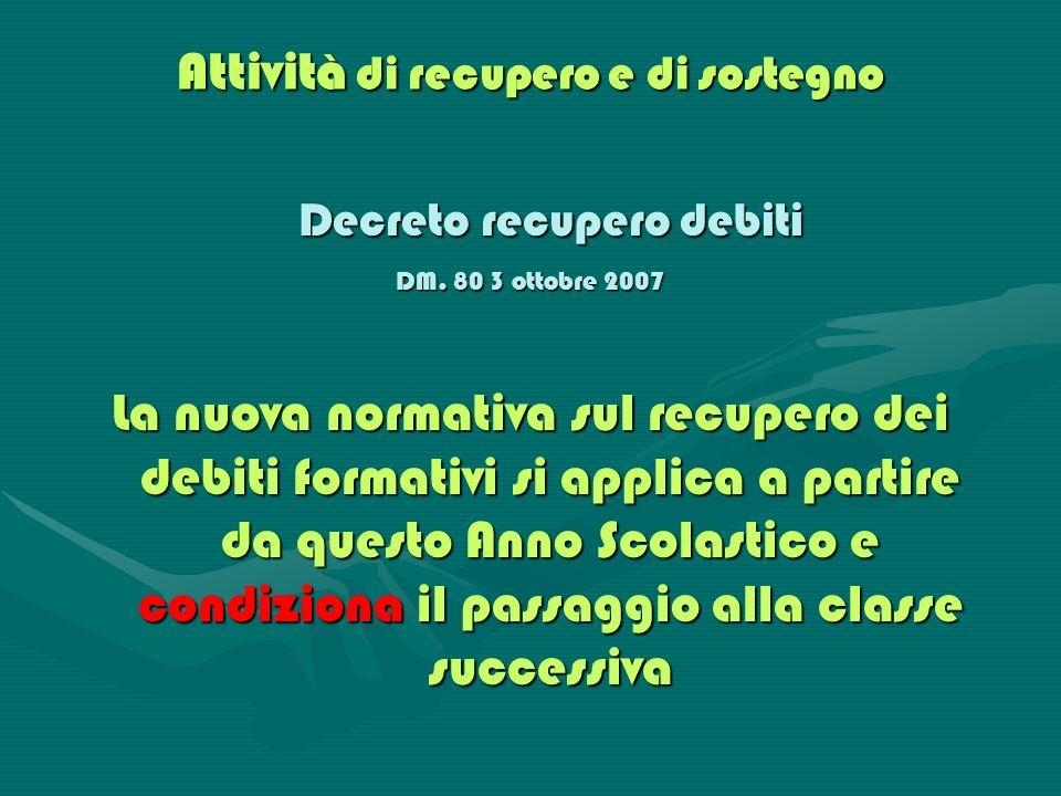 Attività di recupero e di sostegno Decreto recupero debiti DM. 80 3 ottobre 2007 La nuova normativa sul recupero dei debiti formativi si applica a par