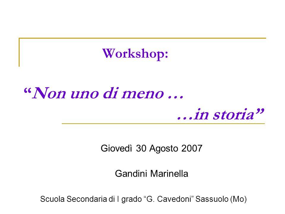 Workshop: Non uno di meno … …in storia Giovedì 30 Agosto 2007 Gandini Marinella Scuola Secondaria di I grado G. Cavedoni Sassuolo (Mo)