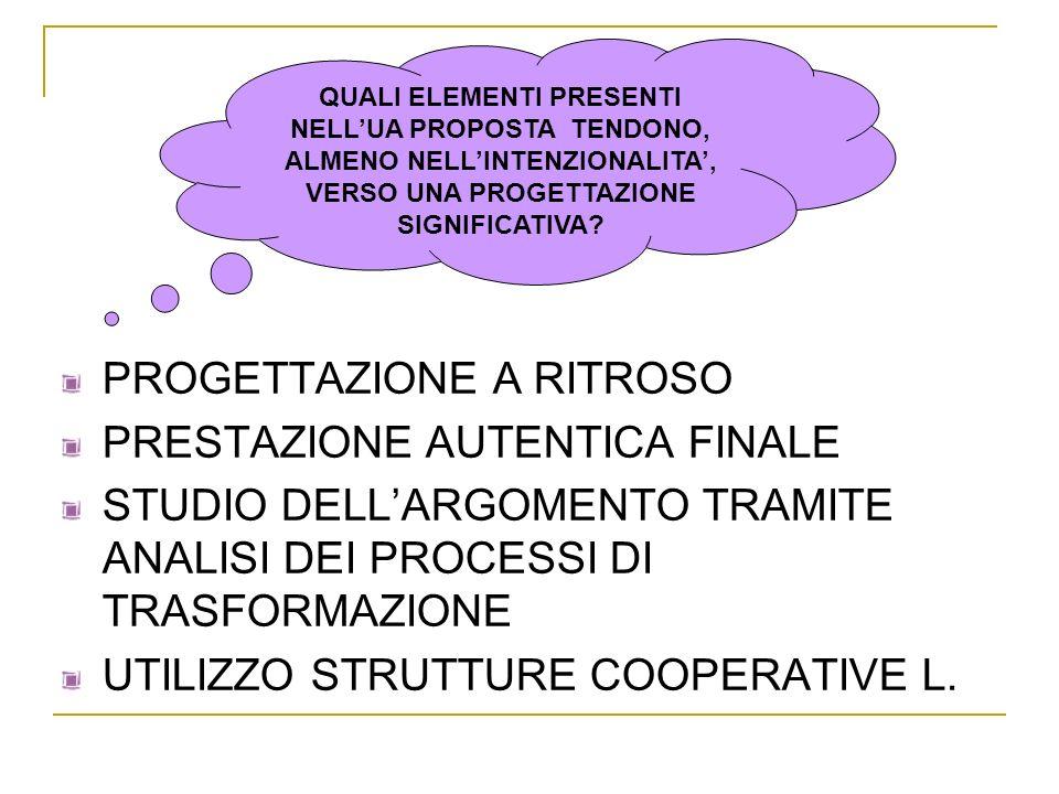 PROGETTAZIONE A RITROSO PRESTAZIONE AUTENTICA FINALE STUDIO DELLARGOMENTO TRAMITE ANALISI DEI PROCESSI DI TRASFORMAZIONE UTILIZZO STRUTTURE COOPERATIV