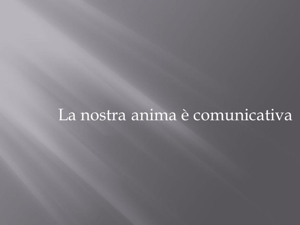 La nostra anima è comunicativa