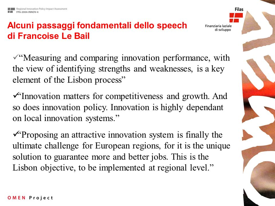 Alcuni passaggi fondamentali dello speech di Francoise Le Bail Measuring and comparing innovation performance, with the view of identifying strengths and weaknesses, is a key element of the Lisbon process Innovation matters for competitiveness and growth.