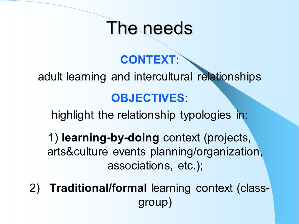 The needs CONTEXT: adult learning and intercultural relationships OBJECTIVES: highlight the relationship typologies in: 1) learning-by-doing context (