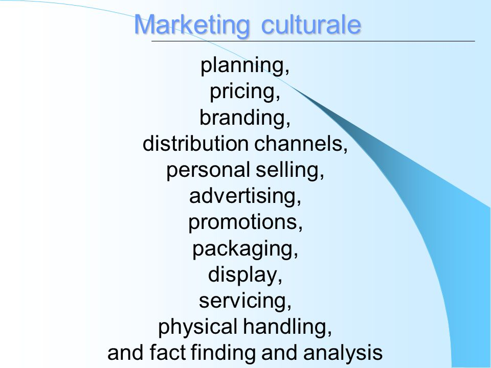 Marketing culturale planning, pricing, branding, distribution channels, personal selling, advertising, promotions, packaging, display, servicing, phys