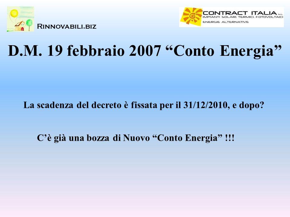 Rinnovabili.biz D.M. 19 febbraio 2007 Conto Energia La scadenza del decreto è fissata per il 31/12/2010, e dopo? Cè già una bozza di Nuovo Conto Energ