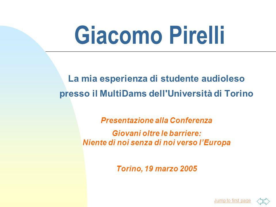 Jump to first page Giacomo Pirelli La mia esperienza di studente audioleso presso il MultiDams dell'Università di Torino Presentazione alla Conferenza