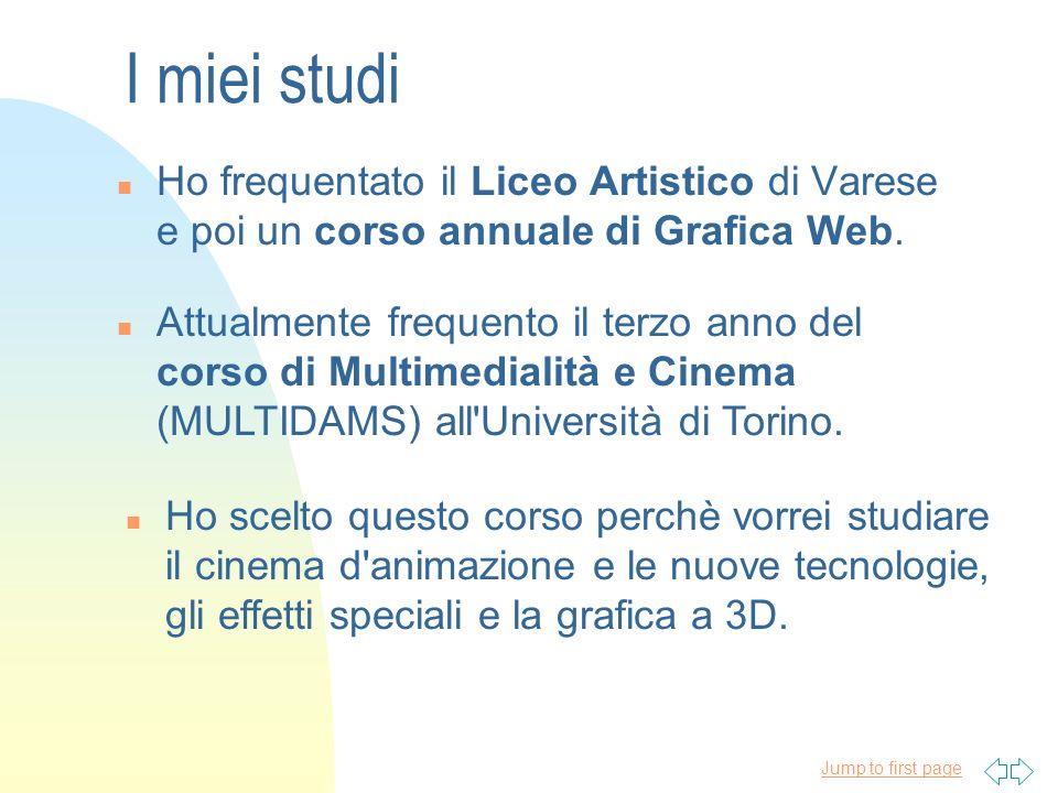 Jump to first page I miei studi n Ho frequentato il Liceo Artistico di Varese e poi un corso annuale di Grafica Web. n Attualmente frequento il terzo