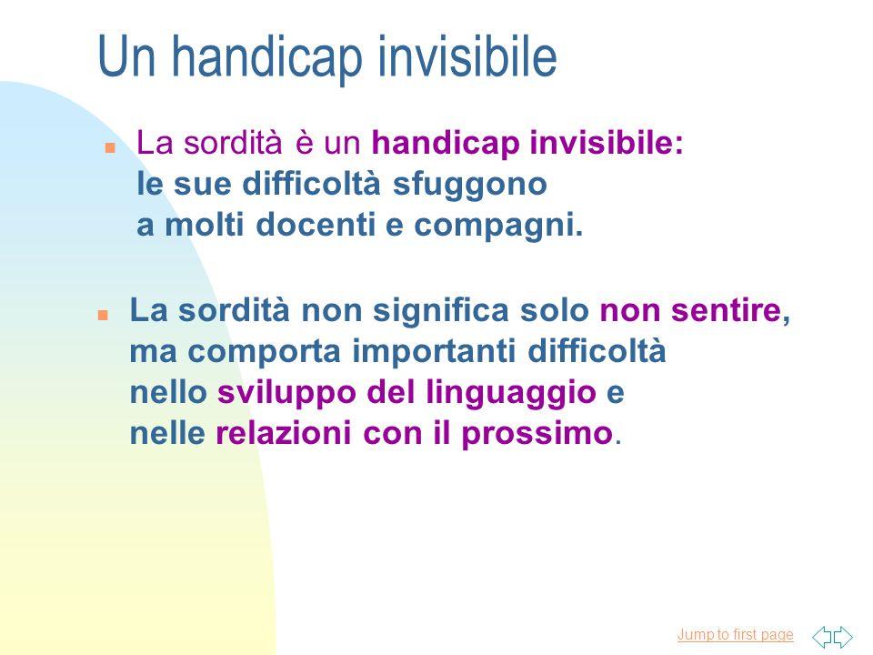 Jump to first page Un handicap invisibile n La sordità è un handicap invisibile: le sue difficoltà sfuggono a molti docenti e compagni. n La sordità n