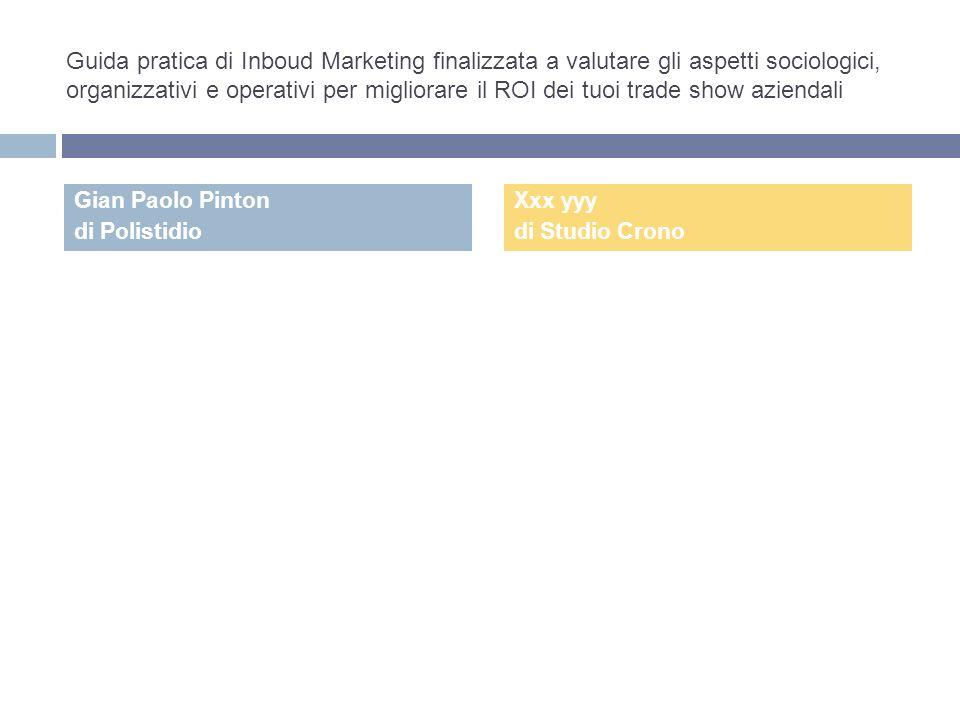 Guida pratica di Inboud Marketing finalizzata a valutare gli aspetti sociologici, organizzativi e operativi per migliorare il ROI dei tuoi trade show aziendali Gian Paolo Pinton di Polistidio Xxx yyy di Studio Crono