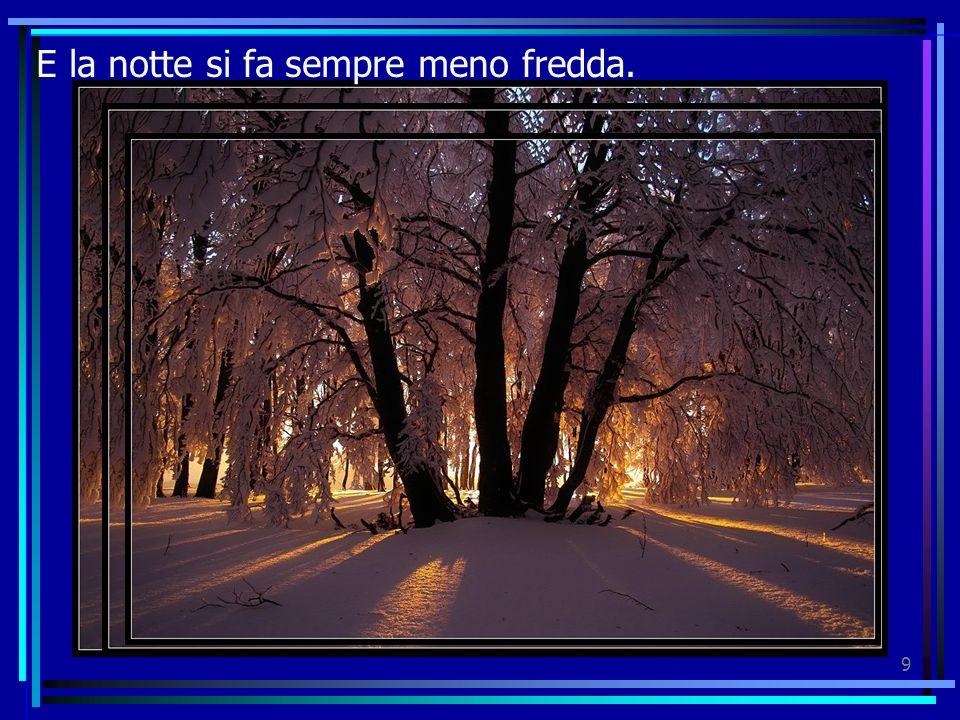 9 E la notte si fa sempre meno fredda.