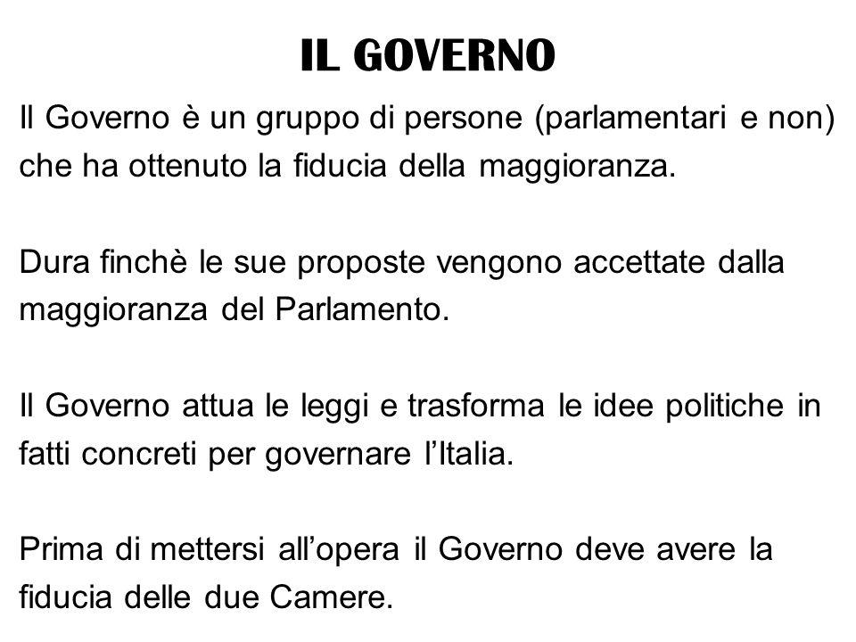IL GOVERNO Il Governo è un gruppo di persone (parlamentari e non) che ha ottenuto la fiducia della maggioranza. Dura finchè le sue proposte vengono ac