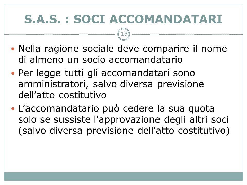 13 S.A.S. : SOCI ACCOMANDATARI Nella ragione sociale deve comparire il nome di almeno un socio accomandatario Per legge tutti gli accomandatari sono a