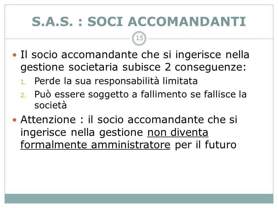 15 S.A.S. : SOCI ACCOMANDANTI Il socio accomandante che si ingerisce nella gestione societaria subisce 2 conseguenze: 1. Perde la sua responsabilità l