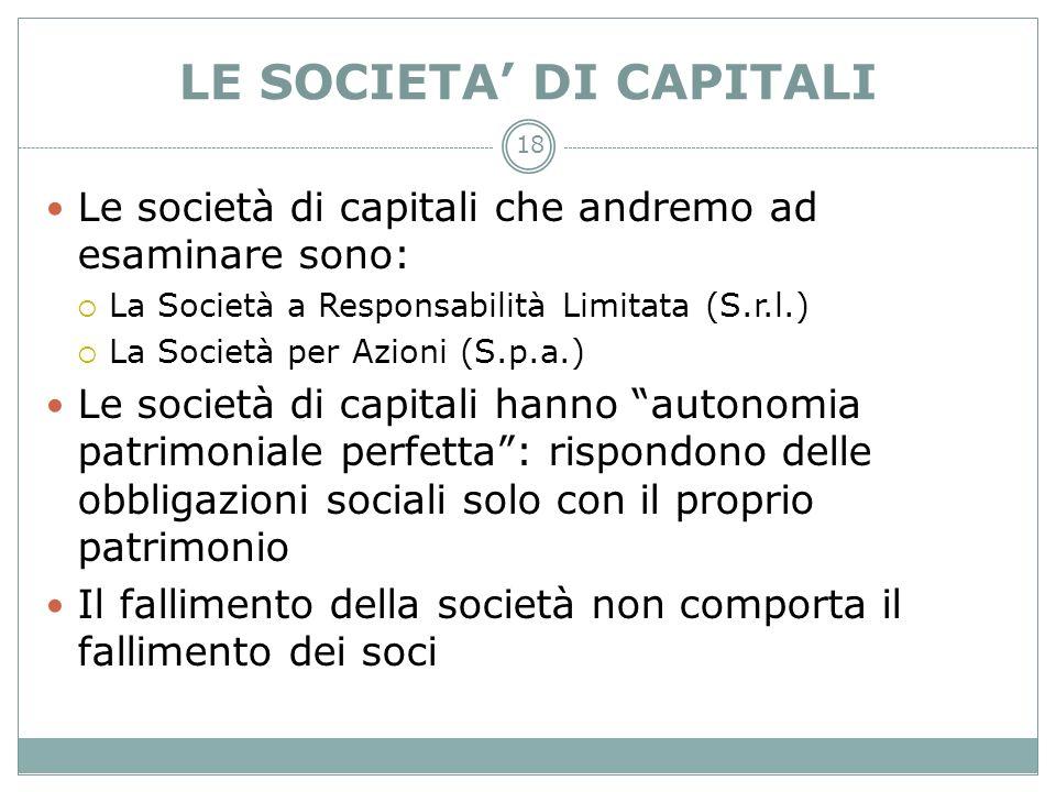 18 LE SOCIETA DI CAPITALI Le società di capitali che andremo ad esaminare sono: La Società a Responsabilità Limitata (S.r.l.) La Società per Azioni (S