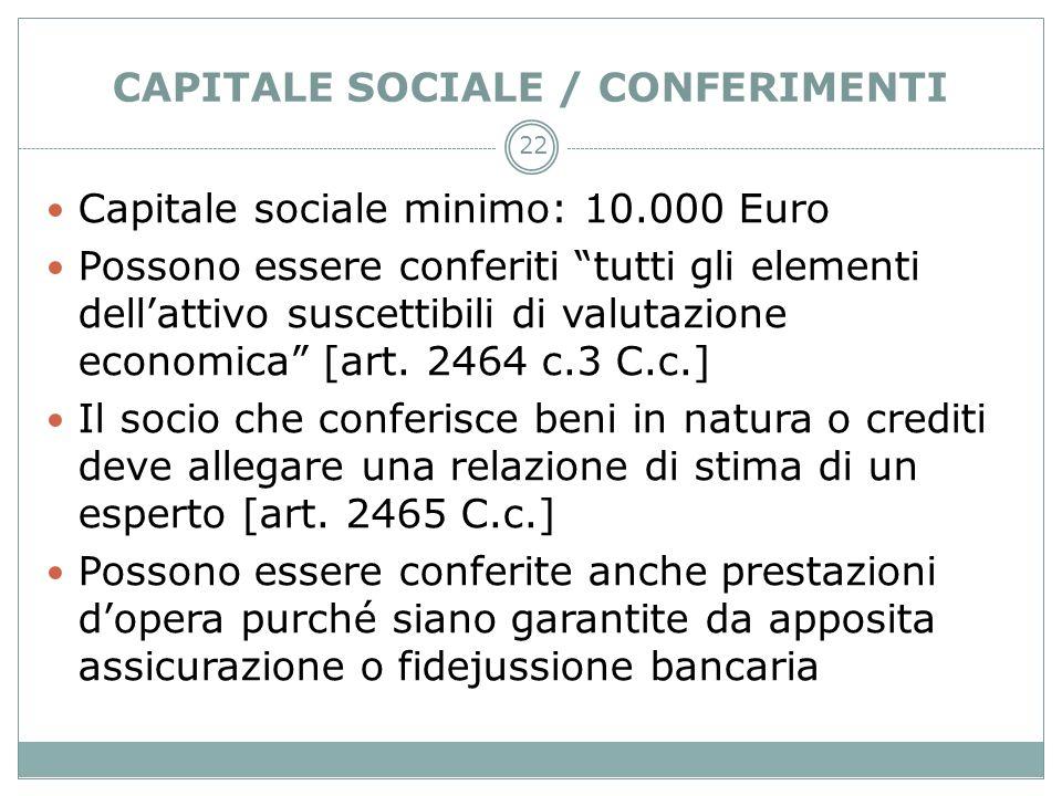 22 CAPITALE SOCIALE / CONFERIMENTI Capitale sociale minimo: 10.000 Euro Possono essere conferiti tutti gli elementi dellattivo suscettibili di valutaz