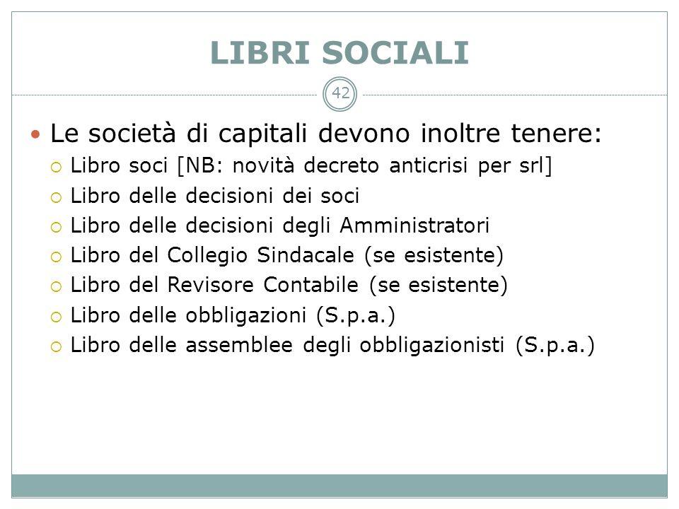 42 LIBRI SOCIALI Le società di capitali devono inoltre tenere: Libro soci [NB: novità decreto anticrisi per srl] Libro delle decisioni dei soci Libro