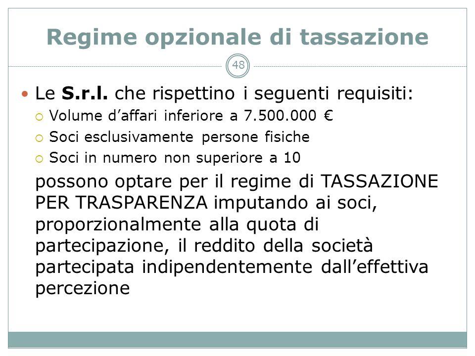 48 Regime opzionale di tassazione Le S.r.l. che rispettino i seguenti requisiti: Volume daffari inferiore a 7.500.000 Soci esclusivamente persone fisi