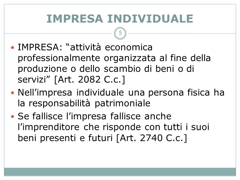 5 IMPRESA INDIVIDUALE IMPRESA: attività economica professionalmente organizzata al fine della produzione o dello scambio di beni o di servizi [Art. 20