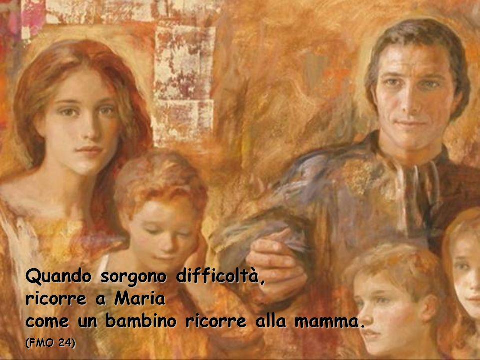 Quando sorgono difficoltà, ricorre a Maria come un bambino ricorre alla mamma. (FMO 24)