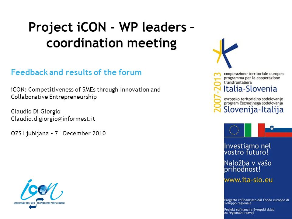 Feedback and results of the forum iCON: Competitiveness of SMEs through Innovation and Collaborative Entrepreneurship Claudio Di Giorgio Claudio.digiorgio@informest.it OZS Ljubljana – 7° December 2010 Project iCON - WP leaders – coordination meeting