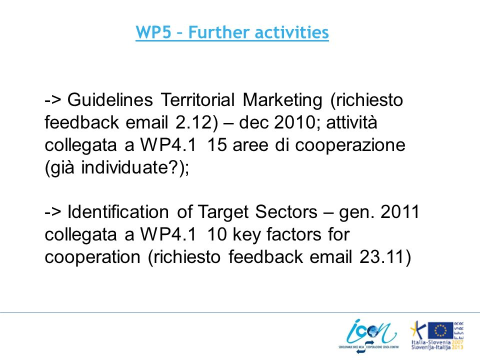 WP5 – Further activities -> Guidelines Territorial Marketing (richiesto feedback email 2.12) – dec 2010; attività collegata a WP4.1 15 aree di cooperazione (già individuate?); -> Identification of Target Sectors – gen.