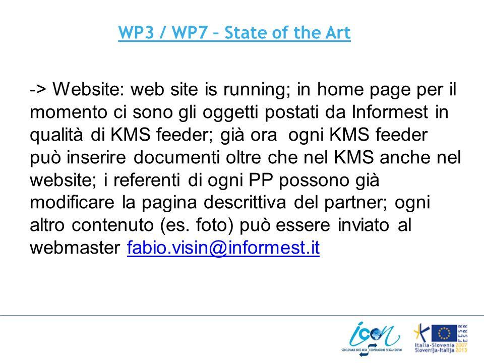 WP3 / WP7 – State of the Art -> Website: web site is running; in home page per il momento ci sono gli oggetti postati da Informest in qualità di KMS feeder; già ora ogni KMS feeder può inserire documenti oltre che nel KMS anche nel website; i referenti di ogni PP possono già modificare la pagina descrittiva del partner; ogni altro contenuto (es.