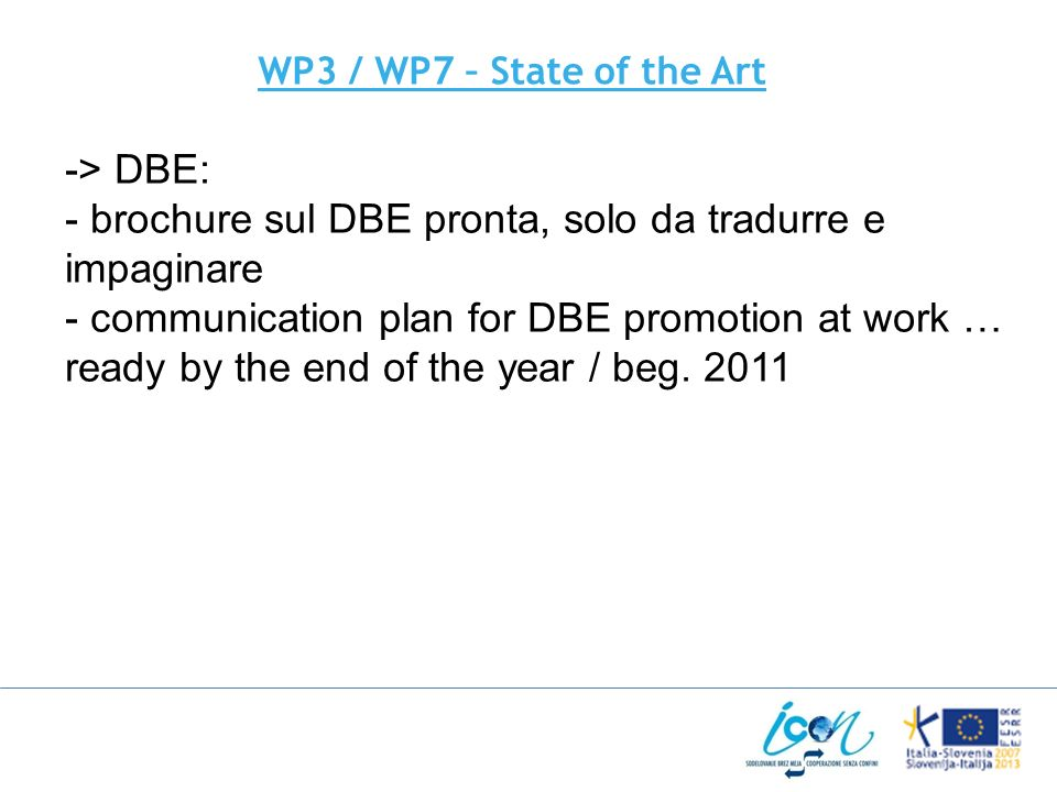 WP3 / WP7 – State of the Art -> DBE: - brochure sul DBE pronta, solo da tradurre e impaginare - communication plan for DBE promotion at work … ready by the end of the year / beg.