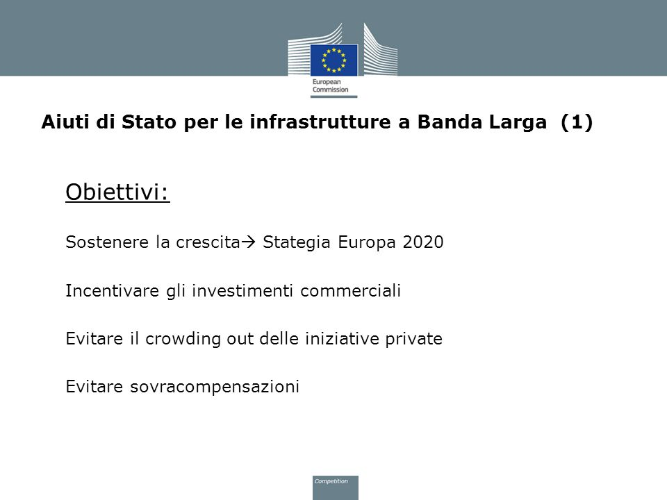 Aiuti di Stato per le infrastrutture a Banda Larga (1) Obiettivi: Sostenere la crescita Stategia Europa 2020 Incentivare gli investimenti commerciali