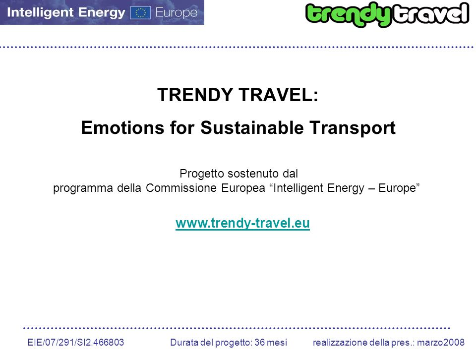 EIE/07/291/SI2.466803 Durata del progetto: 36 mesirealizzazione della pres.: marzo2008 TRENDY TRAVEL: Emotions for Sustainable Transport Progetto sostenuto dal programma della Commissione Europea Intelligent Energy – Europe www.trendy-travel.eu
