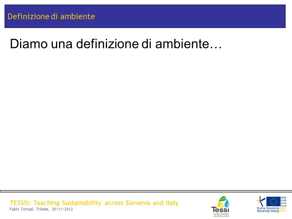 TESSSI: Teaching Sustainability across Slovenia and Italy Fabio Tomasi, Trieste, 30/11/2012 Definizione di ambiente Diamo una definizione di ambiente…