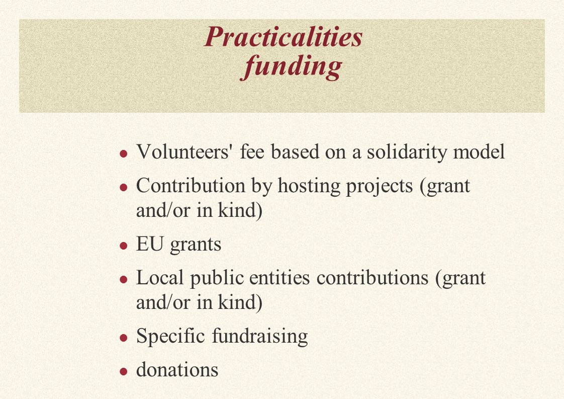 Practicalities funding Volunteers fee based on a solidarity model Contribution by hosting projects (grant and/or in kind) EU grants Local public entities contributions (grant and/or in kind) Specific fundraising donations