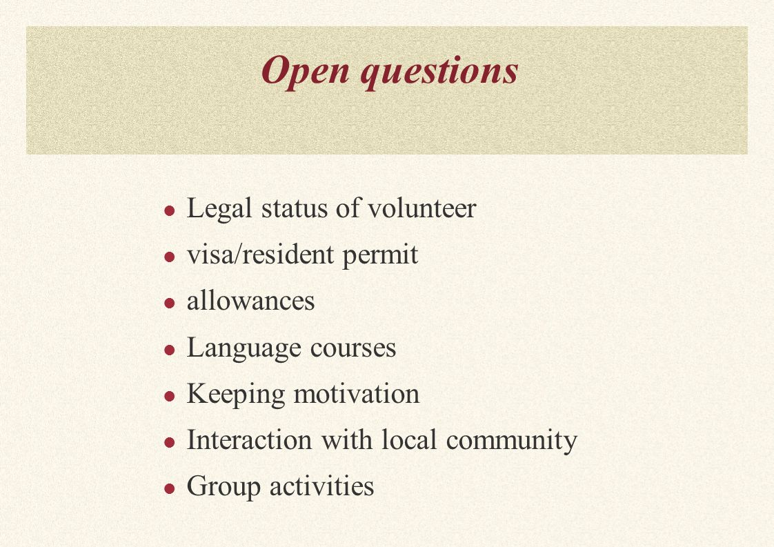 Open questions Legal status of volunteer visa/resident permit allowances Language courses Keeping motivation Interaction with local community Group activities