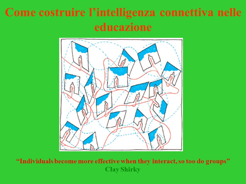 Come costruire lintelligenza connettiva nelle educazione Individuals become more effective when they interact, so too do groups Clay Shirky