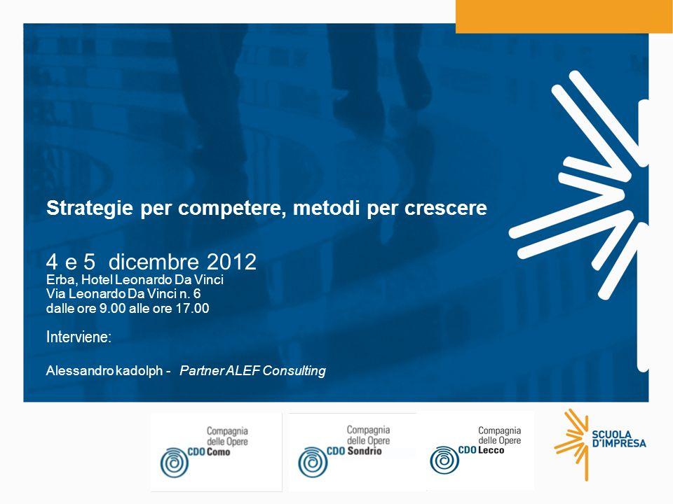 Strategie per competere, metodi per crescere 4 e 5 dicembre 2012 Erba, Hotel Leonardo Da Vinci Via Leonardo Da Vinci n. 6 dalle ore 9.00 alle ore 17.0