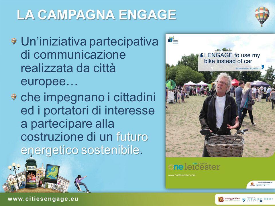 LA CAMPAGNA ENGAGE Uniniziativa partecipativa di communicazione realizzata da città europee… futuro energetico sostenibile che impegnano i cittadini ed i portatori di interesse a partecipare alla costruzione di un futuro energetico sostenibile.