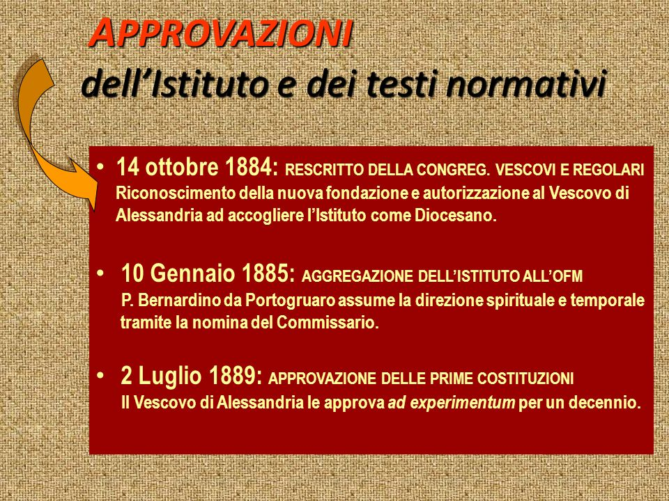 A PPROVAZIONI A PPROVAZIONI dellIstituto e dei testi normativi 14 ottobre 1884: RESCRITTO DELLA CONGREG. VESCOVI E REGOLARI Riconoscimento della nuova