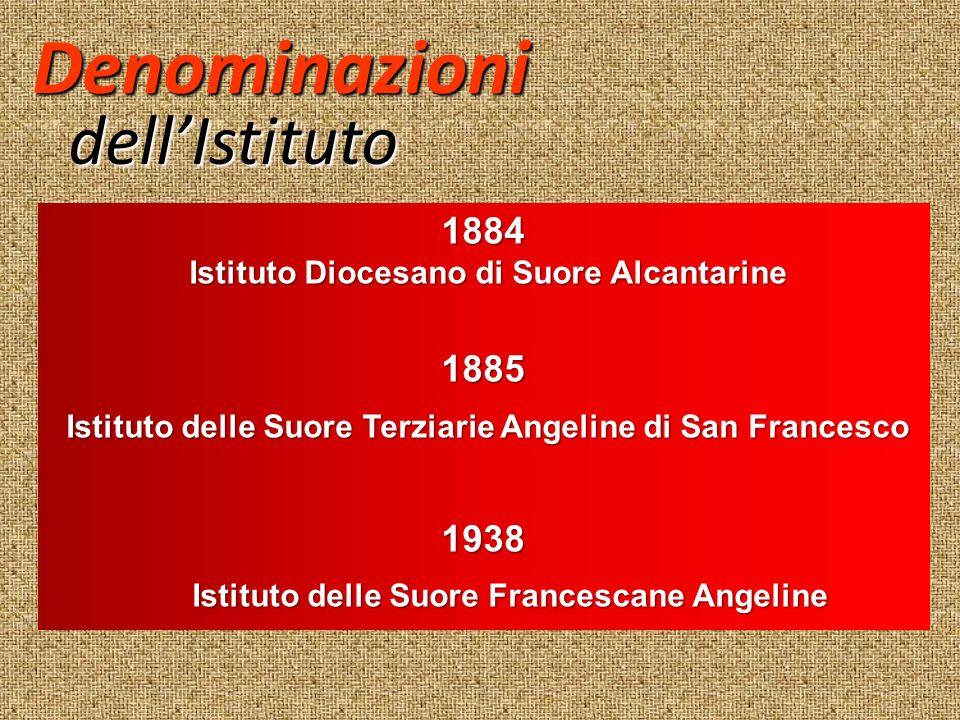 Denominazioni dellIstituto 1884 Istituto Diocesano di Suore Alcantarine Istituto Diocesano di Suore Alcantarine1885 Istituto delle Suore Terziarie Ang