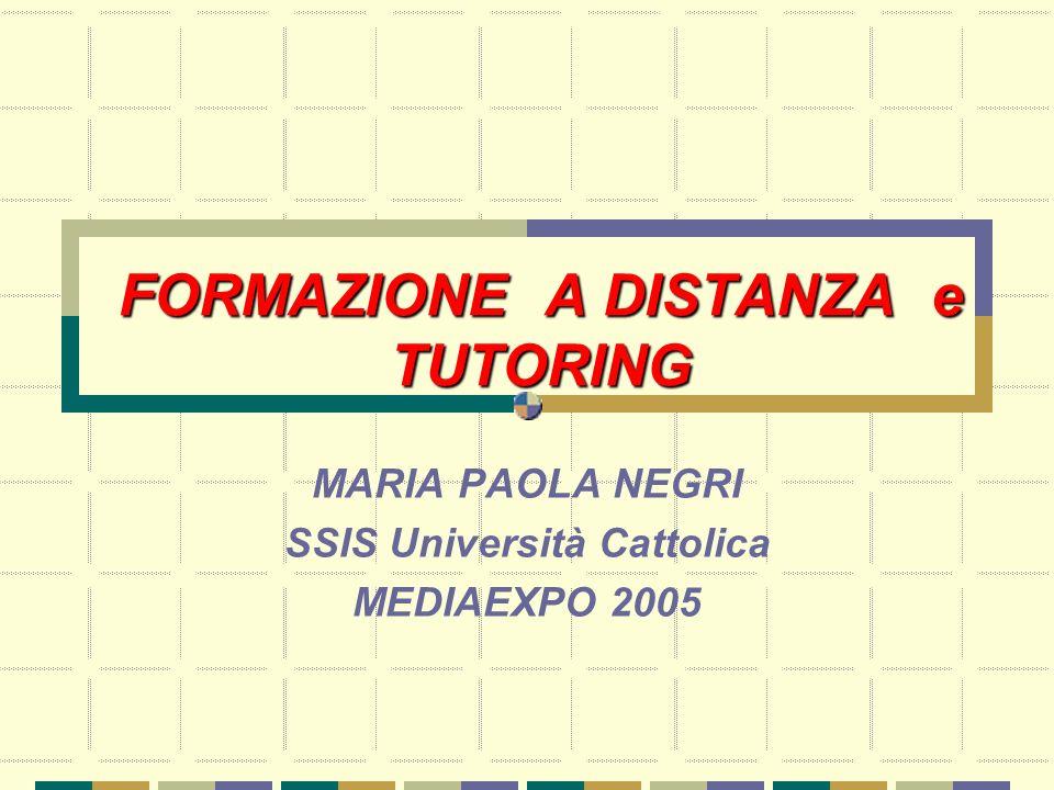 FORMAZIONE A DISTANZA e TUTORING MARIA PAOLA NEGRI SSIS Università Cattolica MEDIAEXPO 2005