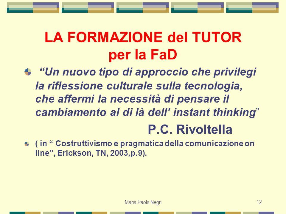 Maria Paola Negri12 LA FORMAZIONE del TUTOR per la FaD Un nuovo tipo di approccio che privilegi la riflessione culturale sulla tecnologia, che affermi