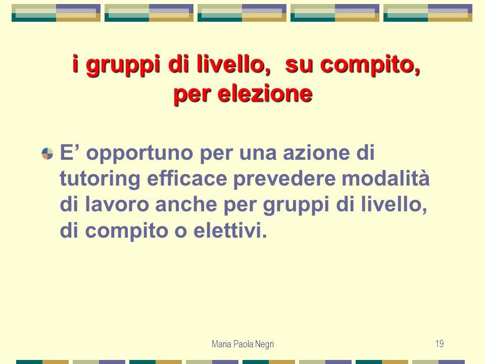 Maria Paola Negri19 i gruppi di livello, su compito, per elezione i gruppi di livello, su compito, per elezione E opportuno per una azione di tutoring