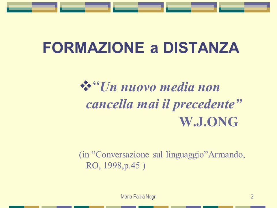 Maria Paola Negri2 FORMAZIONE a DISTANZA Un nuovo media non cancella mai il precedente W.J.ONG (in Conversazione sul linguaggioArmando, RO, 1998,p.45