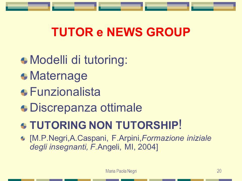 Maria Paola Negri20 TUTOR e NEWS GROUP Modelli di tutoring: Maternage Funzionalista Discrepanza ottimale TUTORING NON TUTORSHIP ! [M.P.Negri,A.Caspani